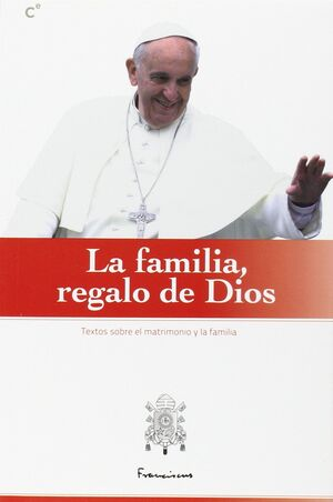 LA FAMILIA REGALO DE DIOS. TEXTOS SOBRE EL MATRIMONIO Y LA FAMILIA